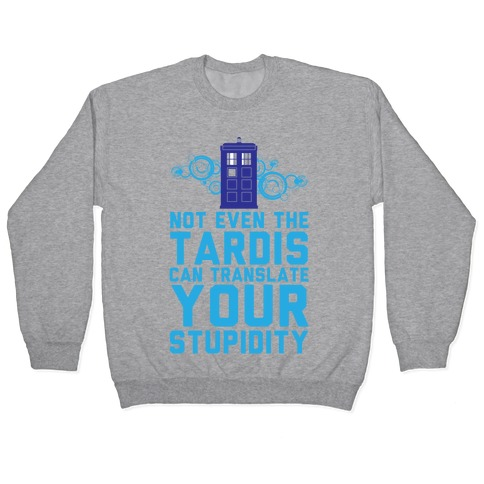 Not Even The Tardis Can Translate You Stupidity Pullover