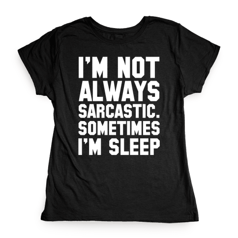 I'm not Always Sarcastic Sometimes I'm Asleep Womens T-Shirt