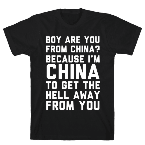 Boy Are You From China? Because I'm China To Get The Hell Away From You Mens T-Shirt