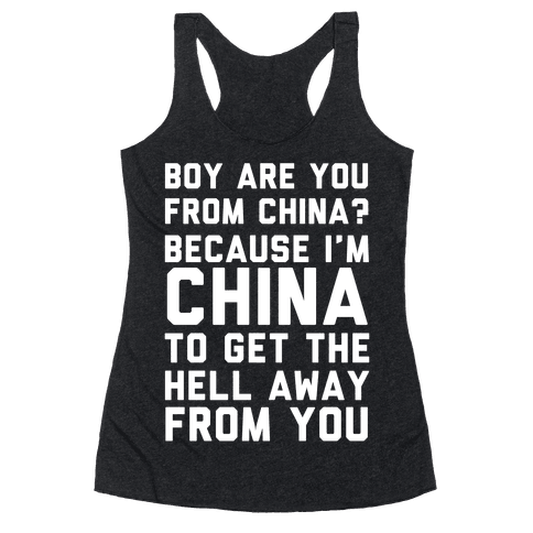 Boy Are You From China? Because I'm China To Get The Hell Away From You Racerback Tank Top