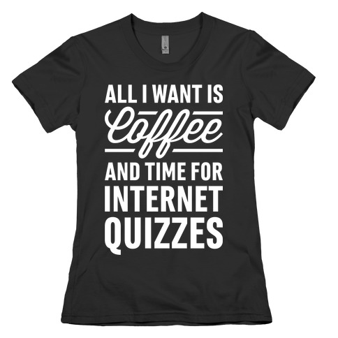 All I Want Is Coffee And Time For Internet Quizzes Womens T-Shirt