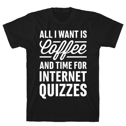 All I Want Is Coffee And Time For Internet Quizzes Mens T-Shirt
