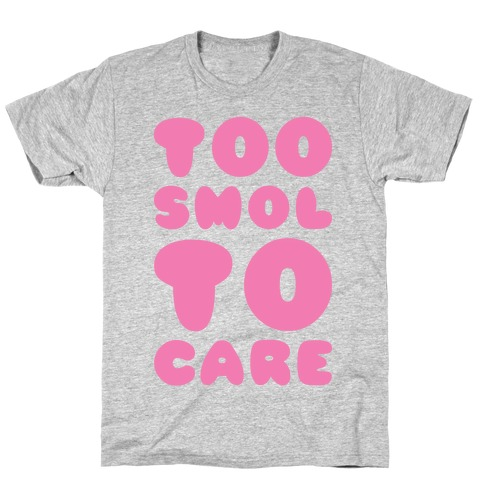 Too Smol To Care T-Shirt