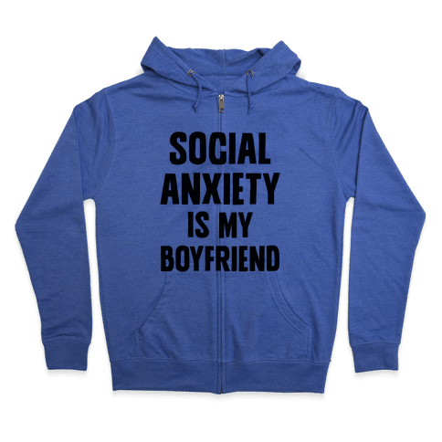 Social Anxiety is my Boyfriend Zip Hoodie