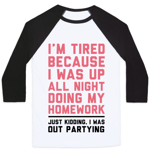 I'm Tired Because I Was Up All Night Doing My Homework Baseball Tee
