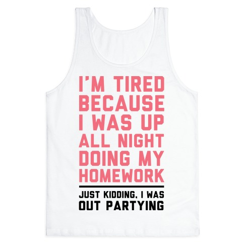I'm Tired Because I Was Up All Night Doing My Homework Tank Top