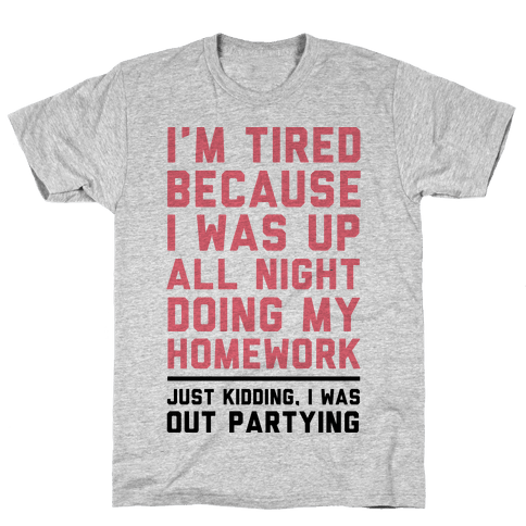 I'm Tired Because I Was Up All Night Doing My Homework Mens T-Shirt