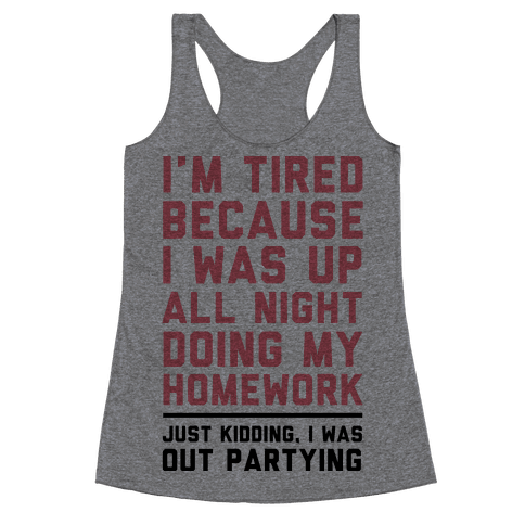 I'm Tired Because I Was Up All Night Doing My Homework Racerback Tank Top