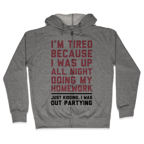 I'm Tired Because I Was Up All Night Doing My Homework Zip Hoodie
