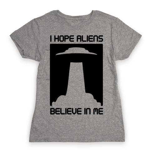 I Hope Aliens Believe In Me Womens T-Shirt