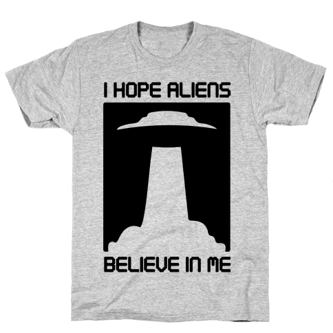 I Hope Aliens Believe In Me Mens T-Shirt