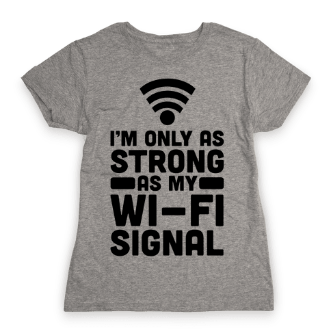 I'm Only as Strong as My Wi-Fi Signal Womens T-Shirt