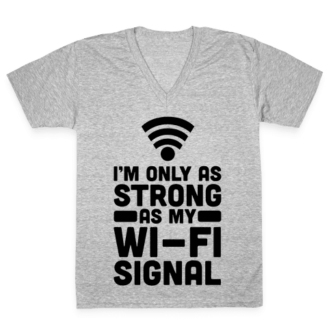 I'm Only as Strong as My Wi-Fi Signal V-Neck Tee Shirt