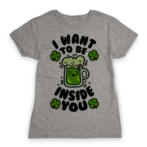 I Want To Be Inside You (St Patricks Day) Womens T-Shirt