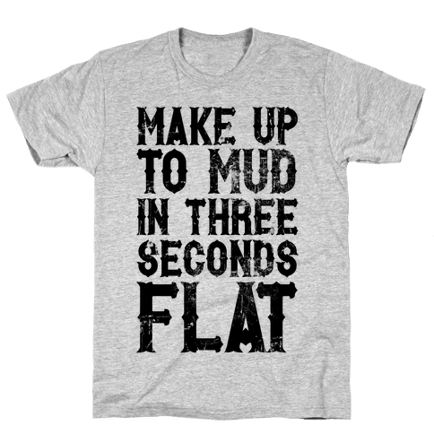 Make Up To Mud In Three Seconds Flat Mens T-Shirt