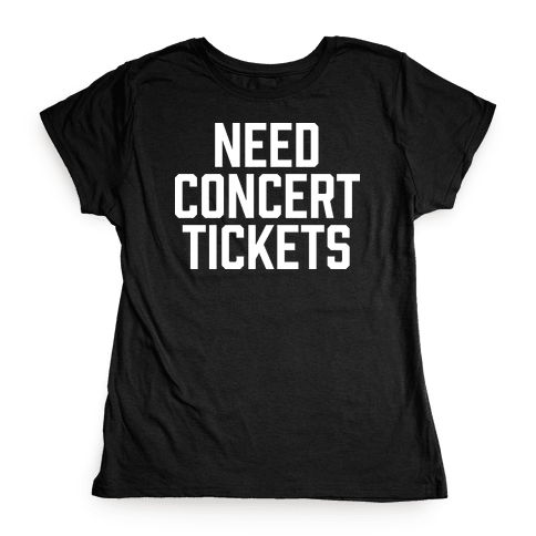 Need Concert Tickets Womens T-Shirt