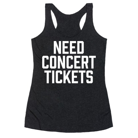 Need Concert Tickets Racerback Tank Top