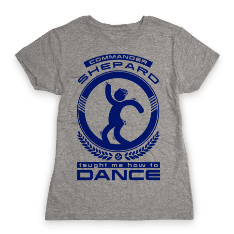 Commander Shepard Taught Me How To Dance Womens T-Shirt