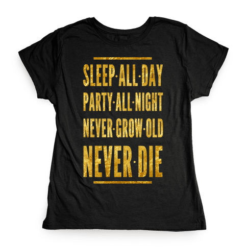 Sleep All Day. Party All Night. Never Grow Old. Never Die. Womens T-Shirt