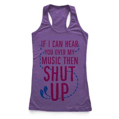 If I Can Hear You Over my Music Then SHUT UP. Racerback Tank Top