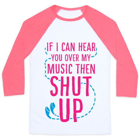 If I Can Hear You Over my Music Then SHUT UP. Baseball Tee