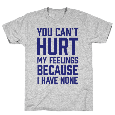 You Can't Hurt My Feelings Because I Have None Mens T-Shirt