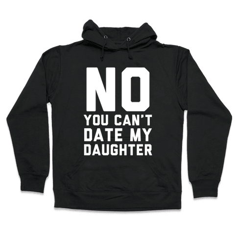 No You Can't Date My Daughter Hooded Sweatshirt