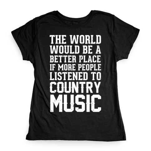 The World Would Be A Better PLace If More People Listened To Country Music Womens T-Shirt