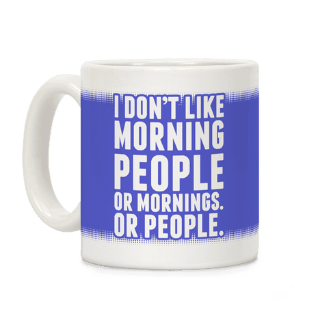 I Don't Like Morning People. Or Mornings. Or People. Coffee Mug