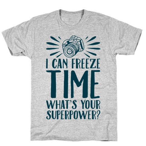 I Can Freeze Time. What's Your Superpower? T-Shirt
