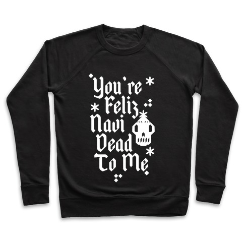 You're Feliz NaviDEAD To Me Pullover