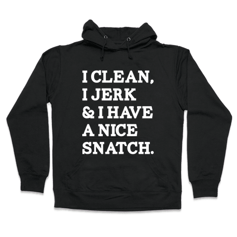 I Clean, I Jerk and I Have a Nice Snatch Hooded Sweatshirt