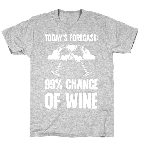 Today's Forecast: 99% Chance Of Wine T-Shirt