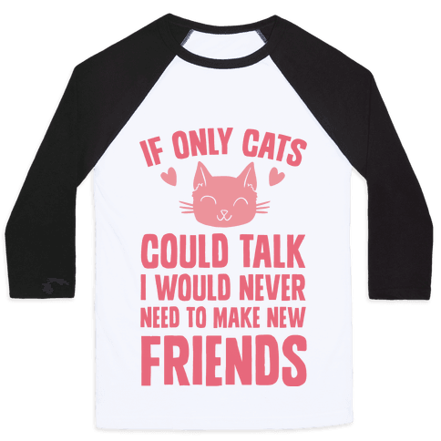 If Only Cats Could Talk I Would Never Need To Make New Friends Baseball Tee