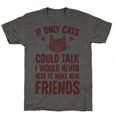If Only Cats Could Talk I Would Never Need To Make New Friends Mens T-Shirt