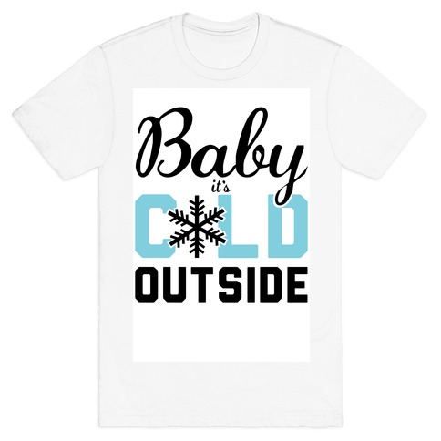 Baby, it's Cold Outside. T-Shirt