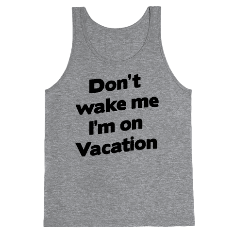 Don't Wake Me I'm On Vacation Tank Top