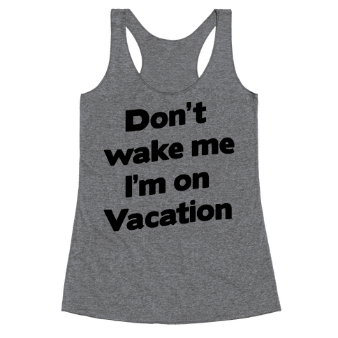 Don't Wake Me I'm On Vacation Racerback Tank Top