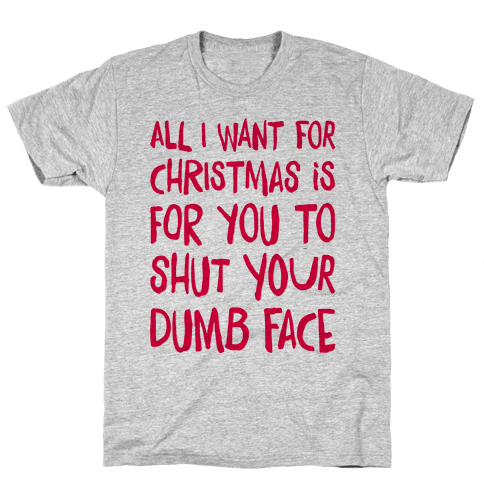 All I Want For Christmas Is For You To Shut Your Dumb Face Mens T-Shirt