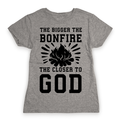 The Bigger the Bonfire the Closer to God Womens T-Shirt
