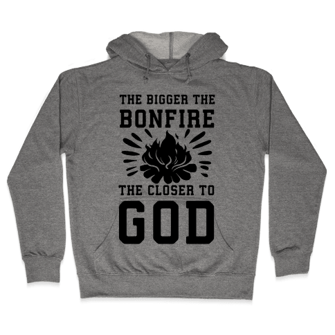 The Bigger the Bonfire the Closer to God Hooded Sweatshirt