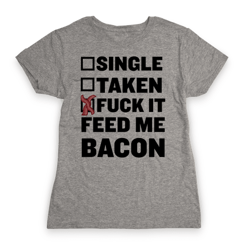 F*** It Feed Me Bacon Womens T-Shirt