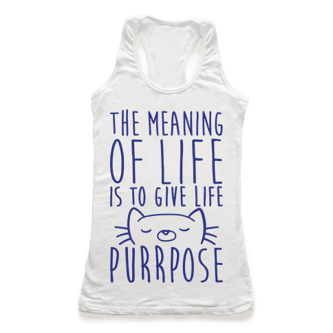 The Meaning of Life is to Give Life Purrpose Racerback Tank Top