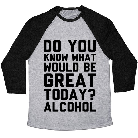 Do You Know What Would Be Great Today? Alcohol Baseball Tee