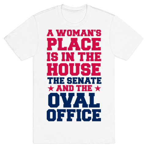A Woman's Place Is In The House (Senate & Oval Office) T-Shirt