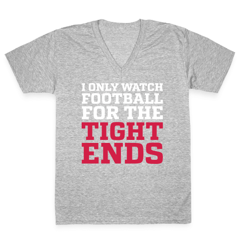 I Only Watch Football For The Tight Ends V-Neck Tee Shirt