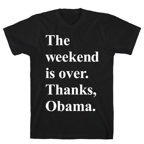 The Weekend Is Over Thanks Obama Mens T-Shirt