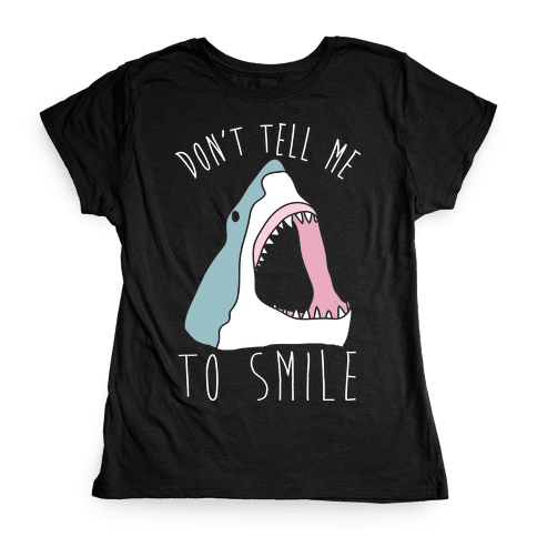 Don't Tell Me To Smile Shark Womens T-Shirt