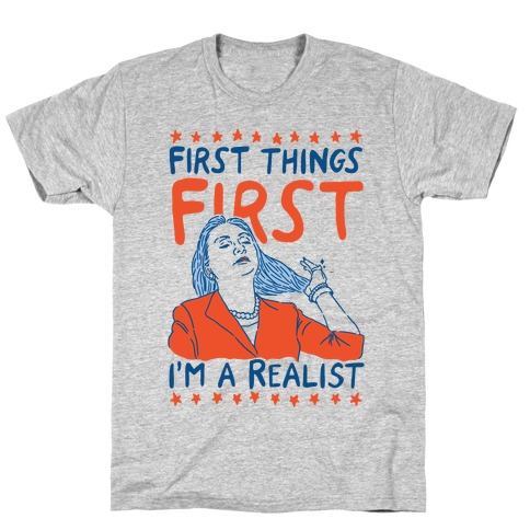 First Things First I'm a Realist T-Shirt