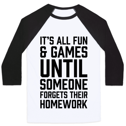 It's All Fun And Games Until Someone Forgets Their Homework Baseball Tee
